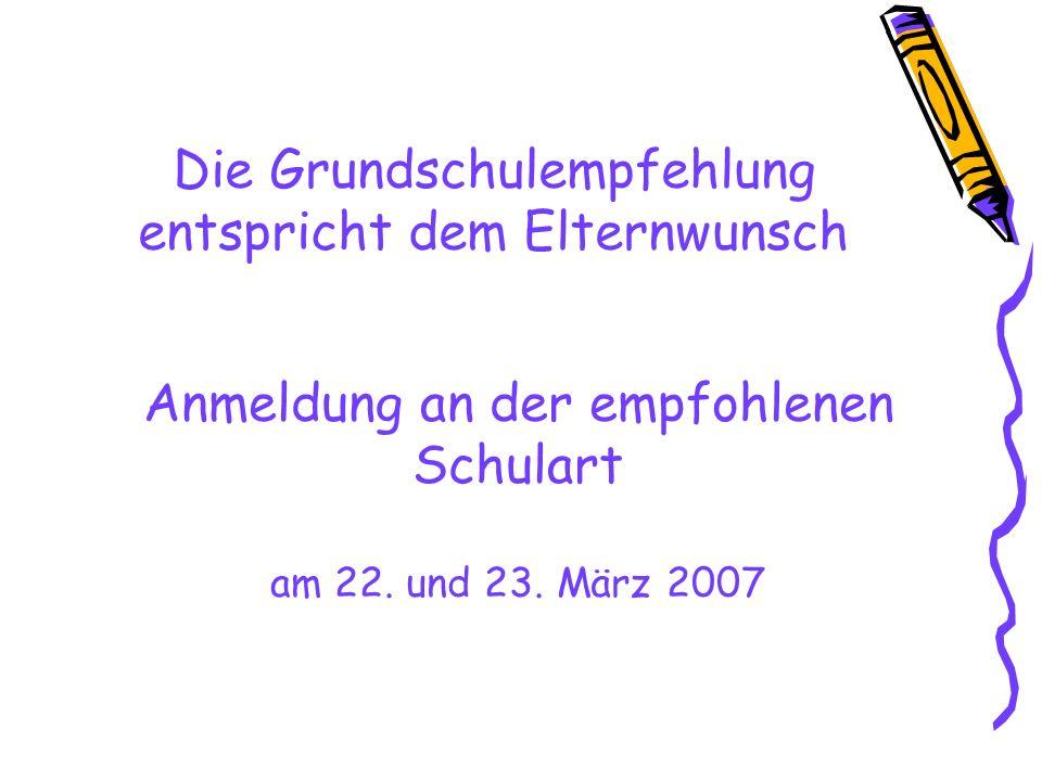 Die Grundschulempfehlung entspricht dem Elternwunsch Anmeldung an der empfohlenen Schulart am 22. und 23. März 2007