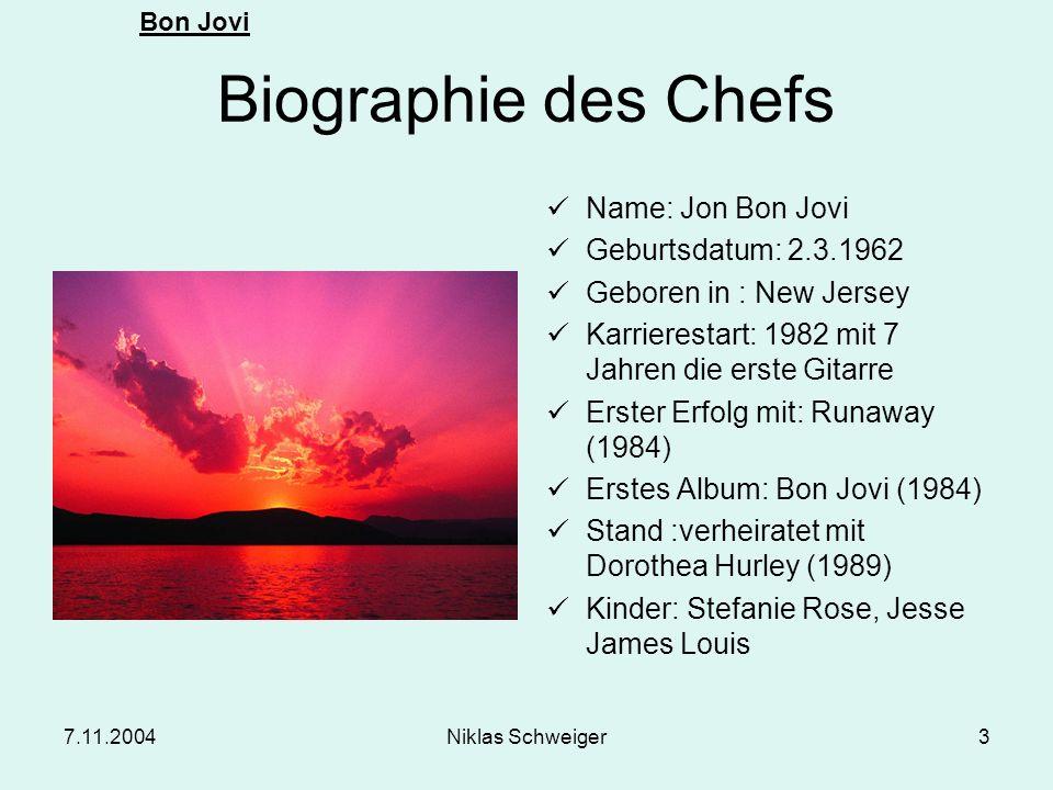Bon Jovi 7.11.2004Niklas Schweiger3 Biographie des Chefs Name: Jon Bon Jovi Geburtsdatum: 2.3.1962 Geboren in : New Jersey Karrierestart: 1982 mit 7 J