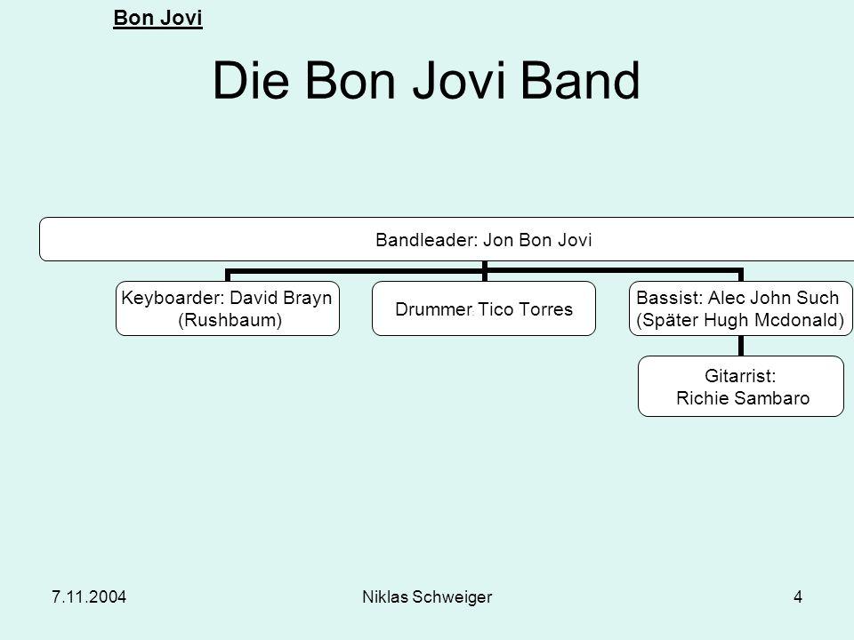 Bon Jovi 7.11.2004Niklas Schweiger4 Die Bon Jovi Band Bandleader: Jon Bon Jovi Keyboarder: David Brayn (Rushbaum) Drummer: Tico Torres Bassist: Alec J