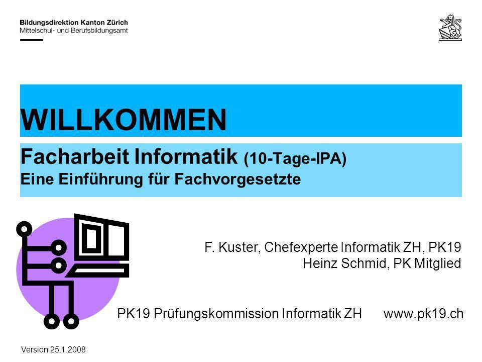 PK19 Prüfungskommission Informatik ZHwww.pk19.ch WILLKOMMEN Facharbeit Informatik (10-Tage-IPA) Eine Einführung für Fachvorgesetzte F. Kuster, Chefexp