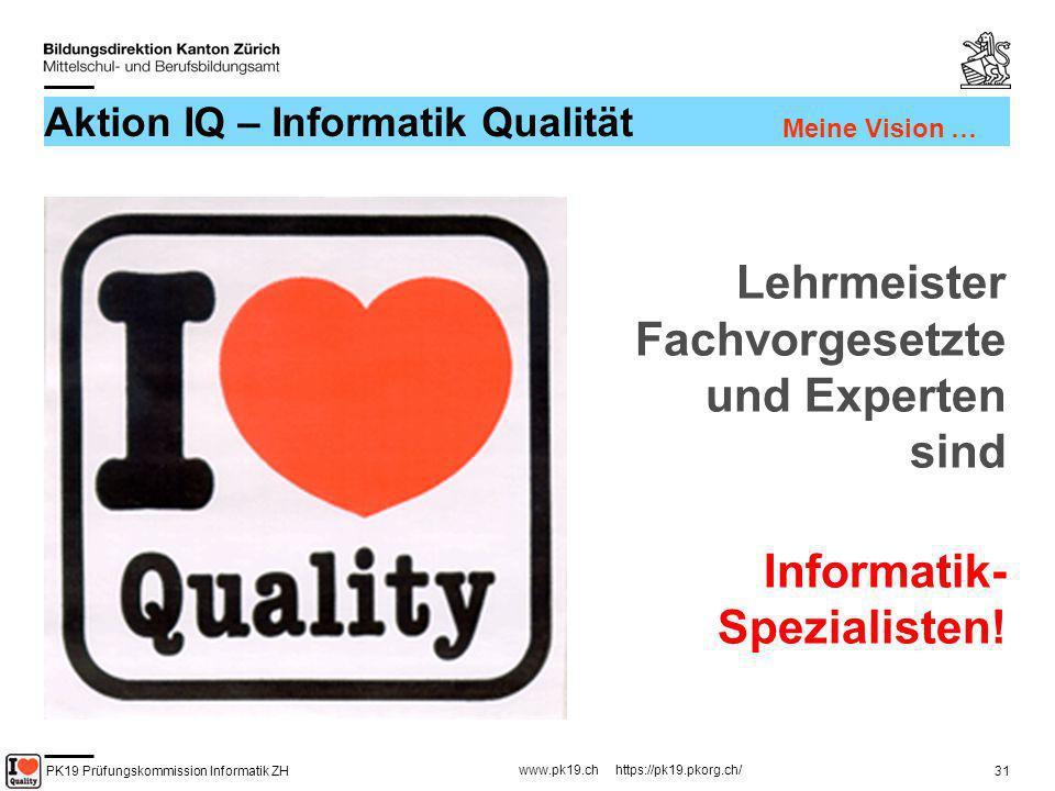 PK19 Prüfungskommission Informatik ZH www.pk19.ch https://pk19.pkorg.ch/ 31 Aktion IQ – Informatik Qualität Lehrmeister Fachvorgesetzte und Experten s