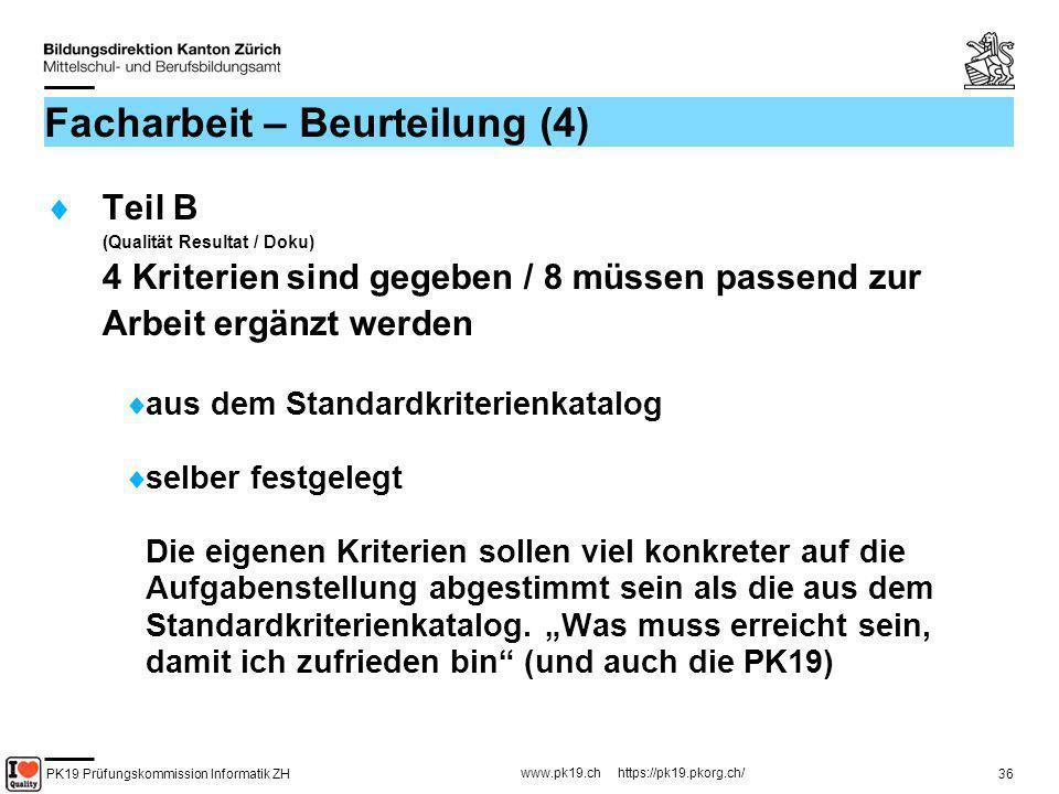 PK19 Prüfungskommission Informatik ZH www.pk19.ch https://pk19.pkorg.ch/ 36 Facharbeit – Beurteilung (4) Teil B (Qualität Resultat / Doku) 4 Kriterien