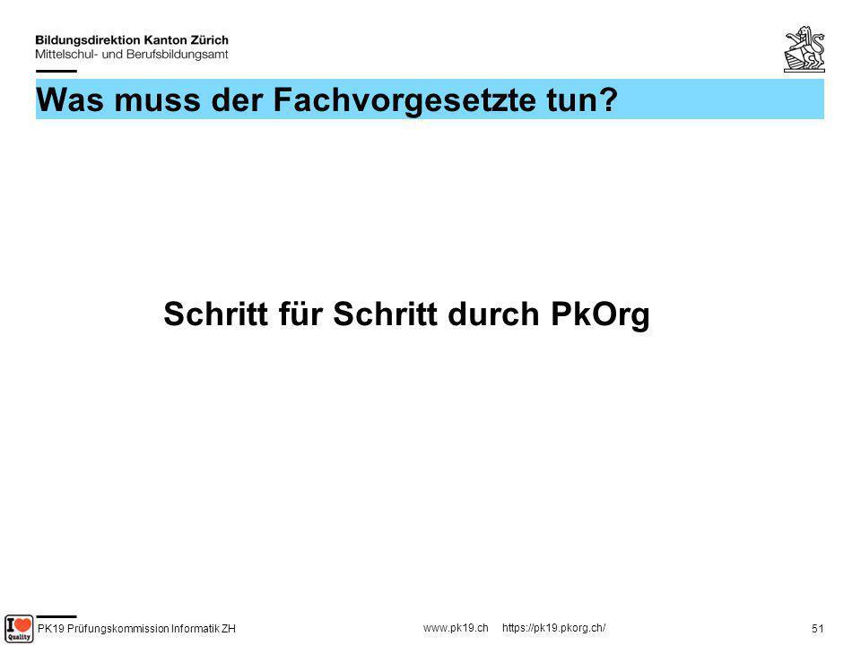 PK19 Prüfungskommission Informatik ZH www.pk19.ch https://pk19.pkorg.ch/ 51 Was muss der Fachvorgesetzte tun? Schritt für Schritt durch PkOrg