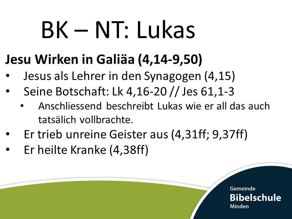 BK – NT: Lukas Jesu Wirken in Galiäa (4,14-9,50) Jesus als Lehrer in den Synagogen (4,15) Seine Botschaft: Lk 4,16-20 // Jes 61,1-3 Anschliessend besc