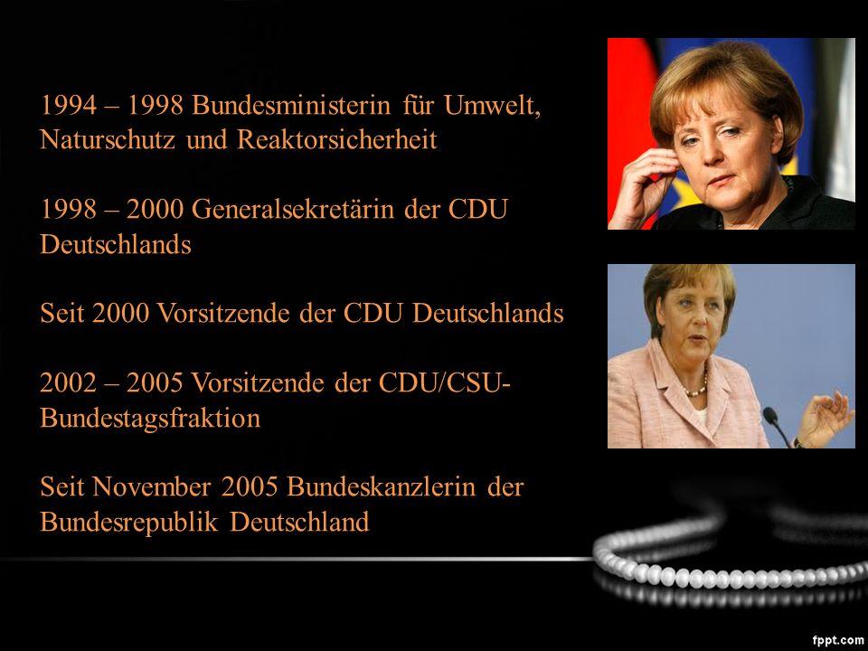 1994 – 1998 Bundesministerin für Umwelt, Naturschutz und Reaktorsicherheit 1998 – 2000 Generalsekretärin der CDU Deutschlands Seit 2000 Vorsitzende der CDU Deutschlands 2002 – 2005 Vorsitzende der CDU/CSU- Bundestagsfraktion Seit November 2005 Bundeskanzlerin der Bundesrepublik Deutschland
