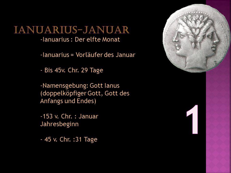 -Ianuarius : Der elfte Monat -Ianuarius = Vorläufer des Januar - Bis 45v. Chr. 29 Tage -Namensgebung: Gott Ianus (doppelköpfiger Gott, Gott des Anfang