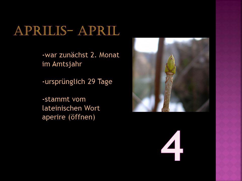 -war zunächst 2. Monat im Amtsjahr -ursprünglich 29 Tage -stammt vom lateinischen Wort aperire (öffnen)