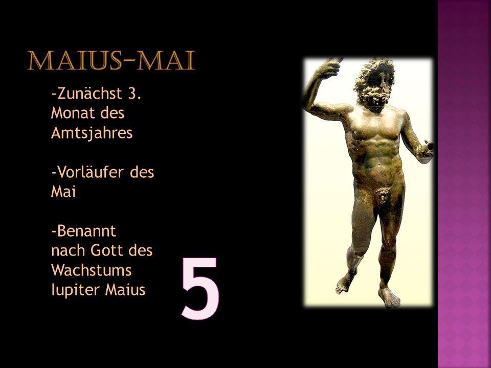-Zunächst 3. Monat des Amtsjahres -Vorläufer des Mai -Benannt nach Gott des Wachstums Iupiter Maius