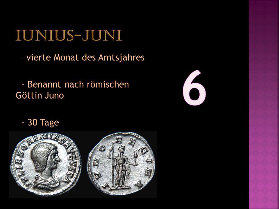 - vierte Monat des Amtsjahres - Benannt nach römischen Göttin Juno - 30 Tage