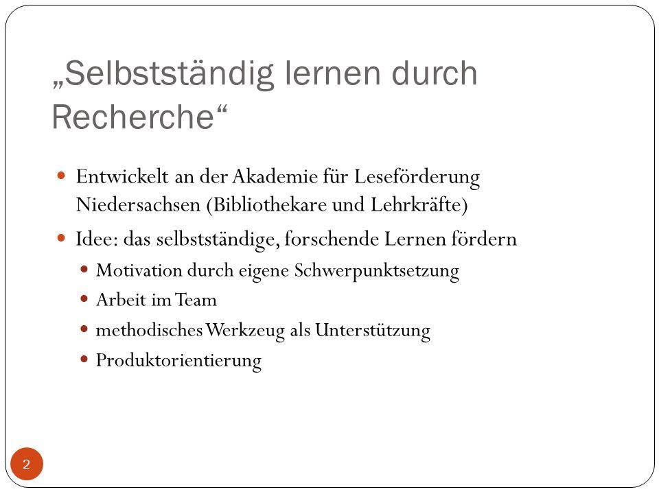 Selbstständig lernen durch Recherche 2 Entwickelt an der Akademie für Leseförderung Niedersachsen (Bibliothekare und Lehrkräfte) Idee: das selbstständige, forschende Lernen fördern Motivation durch eigene Schwerpunktsetzung Arbeit im Team methodisches Werkzeug als Unterstützung Produktorientierung
