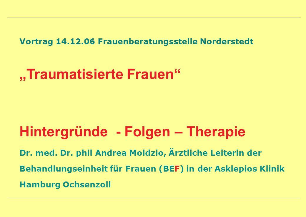 Vortrag 14.12.06 Frauenberatungsstelle Norderstedt Traumatisierte Frauen Hintergründe - Folgen – Therapie Dr. med. Dr. phil Andrea Moldzio, Ärztliche