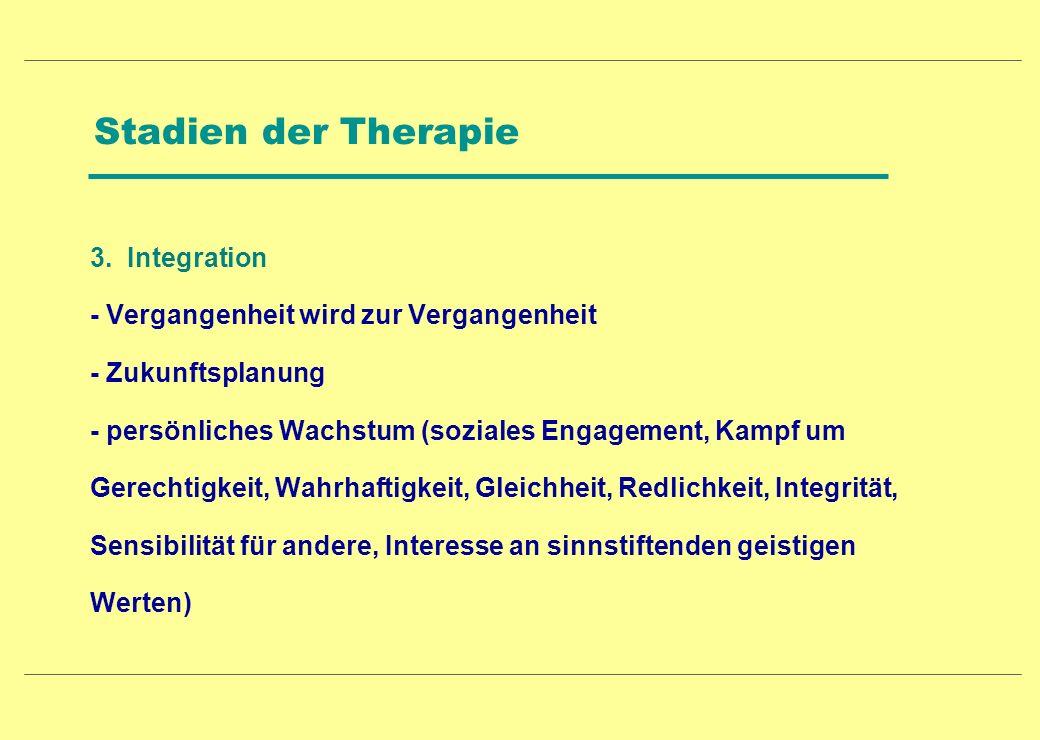 Stadien der Therapie 3. Integration - Vergangenheit wird zur Vergangenheit - Zukunftsplanung - persönliches Wachstum (soziales Engagement, Kampf um Ge