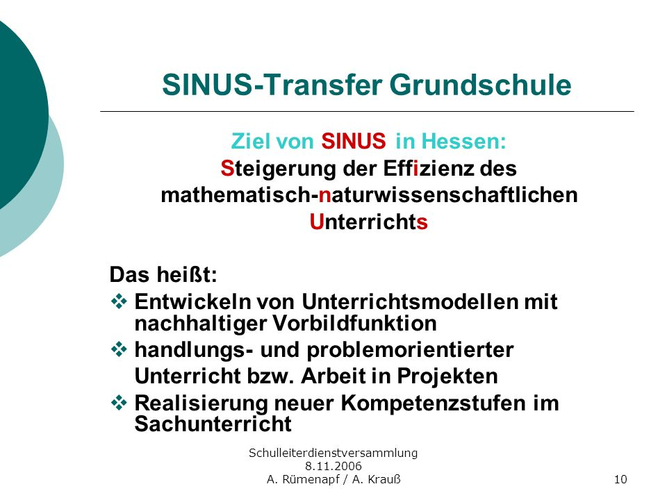 Schulleiterdienstversammlung 8.11.2006 A. Rümenapf / A. Krauß10 SINUS-Transfer Grundschule Ziel von SINUS in Hessen: Steigerung der Effizienz des math