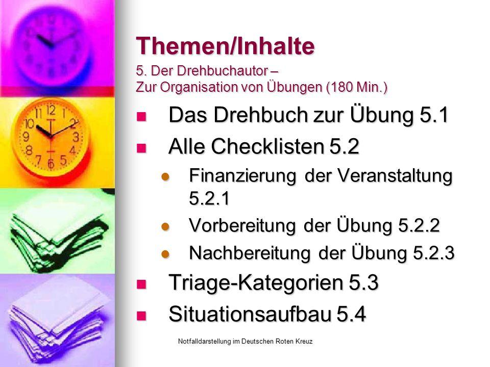 Notfalldarstellung im Deutschen Roten Kreuz Themen/Inhalte Das Drehbuch zur Übung 5.1 Das Drehbuch zur Übung 5.1 Alle Checklisten 5.2 Alle Checklisten 5.2 Finanzierung der Veranstaltung 5.2.1 Finanzierung der Veranstaltung 5.2.1 Vorbereitung der Übung 5.2.2 Vorbereitung der Übung 5.2.2 Nachbereitung der Übung 5.2.3 Nachbereitung der Übung 5.2.3 Triage-Kategorien 5.3 Triage-Kategorien 5.3 Situationsaufbau 5.4 Situationsaufbau 5.4 5.