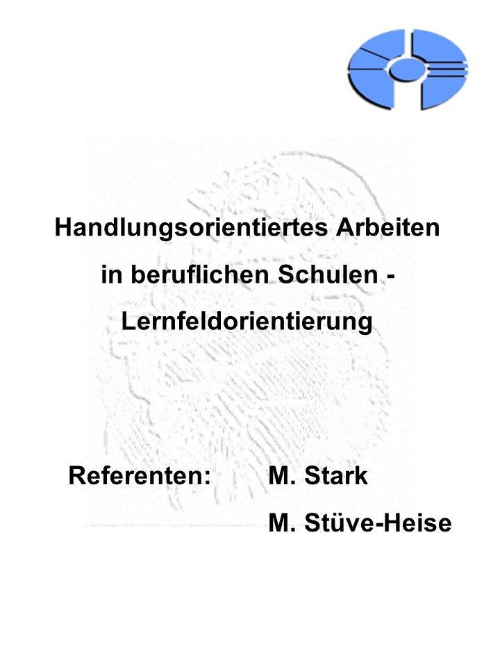 Handlungsorientiertes Arbeiten in beruflichen Schulen - Lernfeldorientierung Referenten: M. Stark M. Stüve-Heise