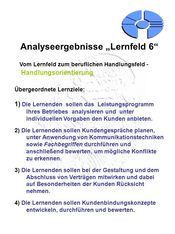 Analyseergebnisse Lernfeld 6 Vom Lernfeld zum beruflichen Handlungsfeld - Handlungsorientierung Übergeordnete Lernziele: 1) Die Lernenden sollen das L