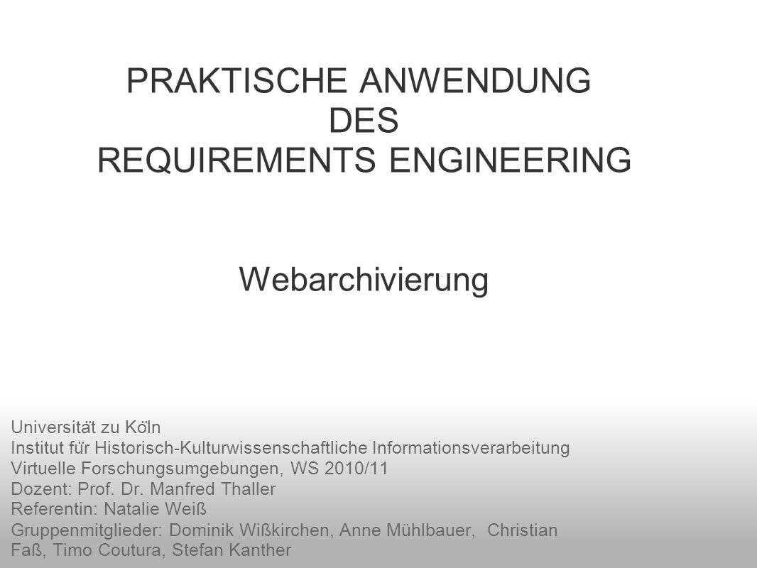 PRAKTISCHE ANWENDUNG DES REQUIREMENTS ENGINEERING Webarchivierung Universita ̈ t zu Ko ̈ ln Institut fu ̈ r Historisch-Kulturwissenschaftliche Informa