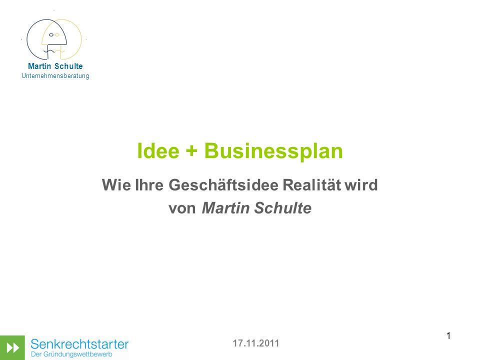 1 Idee + Businessplan Wie Ihre Geschäftsidee Realität wird von Martin Schulte 17.11.2011 Martin Schulte Unternehmensberatung