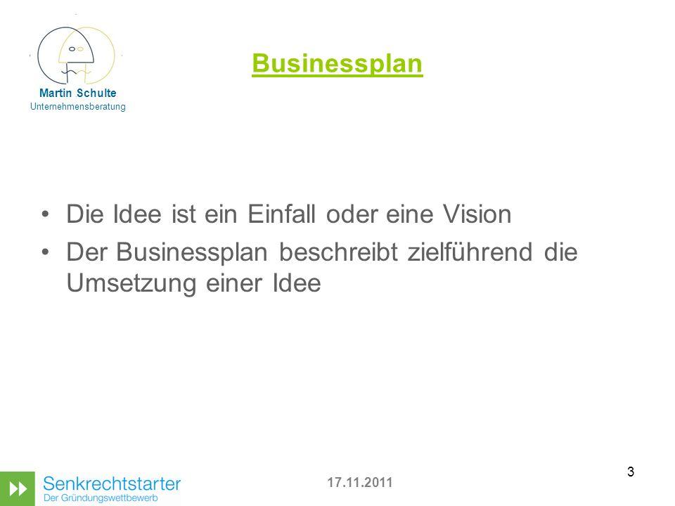 3 Businessplan Die Idee ist ein Einfall oder eine Vision Der Businessplan beschreibt zielführend die Umsetzung einer Idee 17.11.2011 Martin Schulte Unternehmensberatung
