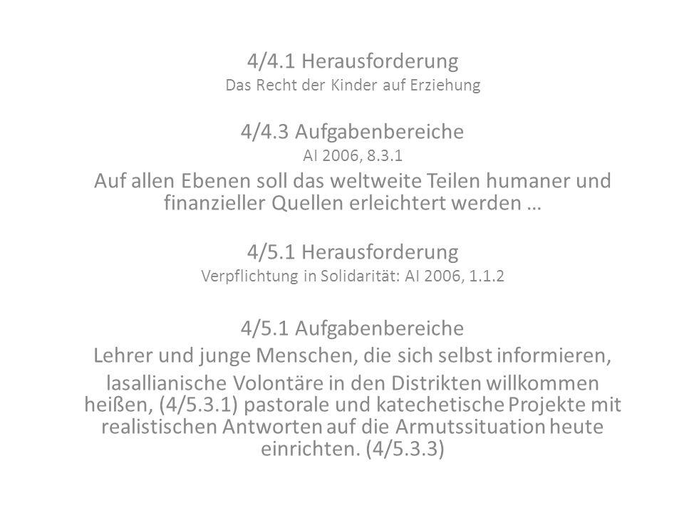 4/4.1 Herausforderung Das Recht der Kinder auf Erziehung 4/4.3 Aufgabenbereiche AI 2006, 8.3.1 Auf allen Ebenen soll das weltweite Teilen humaner und finanzieller Quellen erleichtert werden … 4/5.1 Herausforderung Verpflichtung in Solidarität: AI 2006, 1.1.2 4/5.1 Aufgabenbereiche Lehrer und junge Menschen, die sich selbst informieren, lasallianische Volontäre in den Distrikten willkommen heißen, (4/5.3.1) pastorale und katechetische Projekte mit realistischen Antworten auf die Armutssituation heute einrichten.