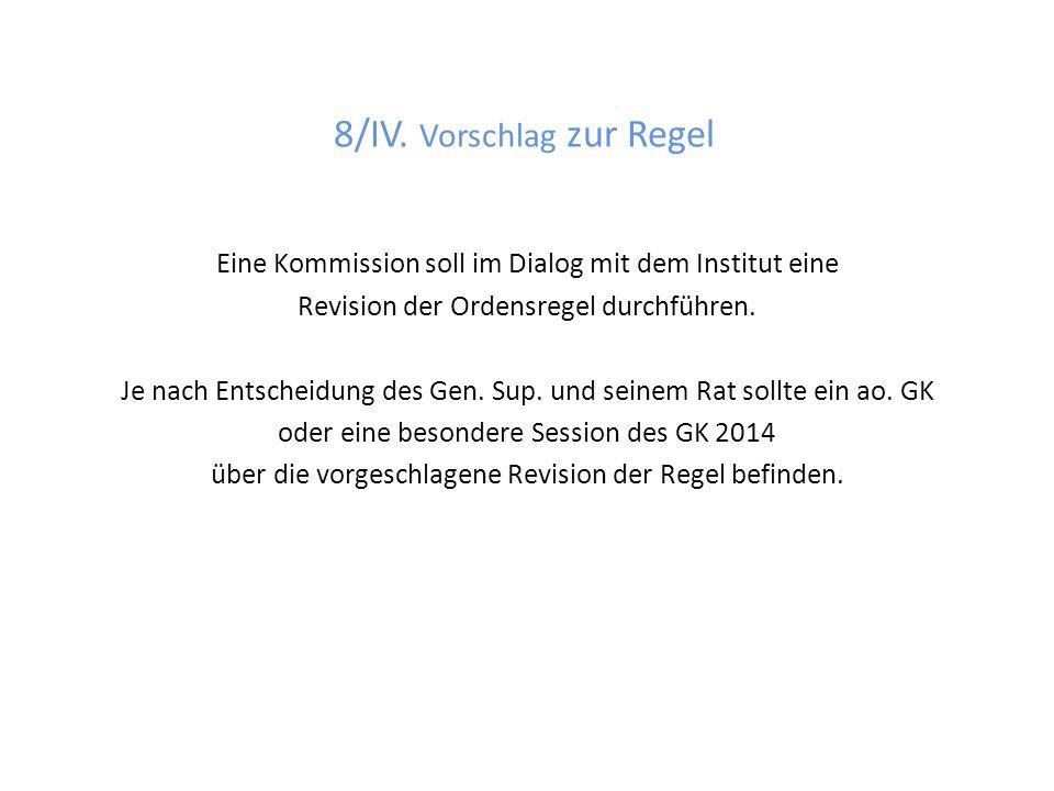 8/IV. Vorschlag zur Regel Eine Kommission soll im Dialog mit dem Institut eine Revision der Ordensregel durchführen. Je nach Entscheidung des Gen. Sup
