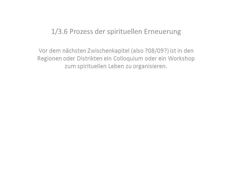 1/3.6 Prozess der spirituellen Erneuerung Vor dem nächsten Zwischenkapitel (also 08/09 ) ist in den Regionen oder Distrikten ein Colloquium oder ein Workshop zum spirituellen Leben zu organisieren.