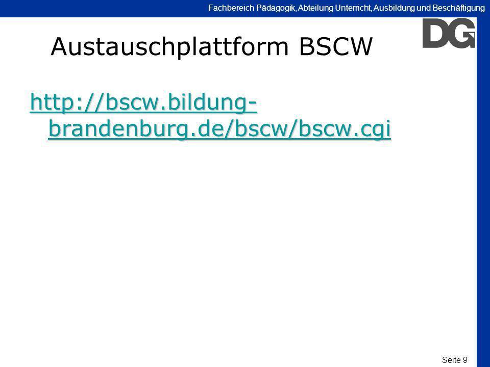 Seite 9 Fachbereich Pädagogik, Abteilung Unterricht, Ausbildung und Beschäftigung Austauschplattform BSCW http://bscw.bildung- brandenburg.de/bscw/bsc