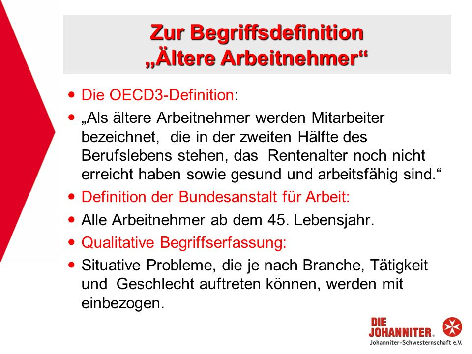 Zur Begriffsdefinition Ältere Arbeitnehmer Die OECD3-Definition: Als ältere Arbeitnehmer werden Mitarbeiter bezeichnet, die in der zweiten Hälfte des