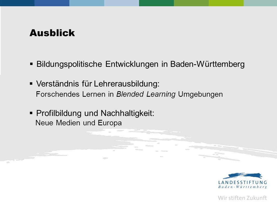 Ausblick Bildungspolitische Entwicklungen in Baden-Württemberg Verständnis für Lehrerausbildung: Forschendes Lernen in Blended Learning Umgebungen Profilbildung und Nachhaltigkeit: Neue Medien und Europa