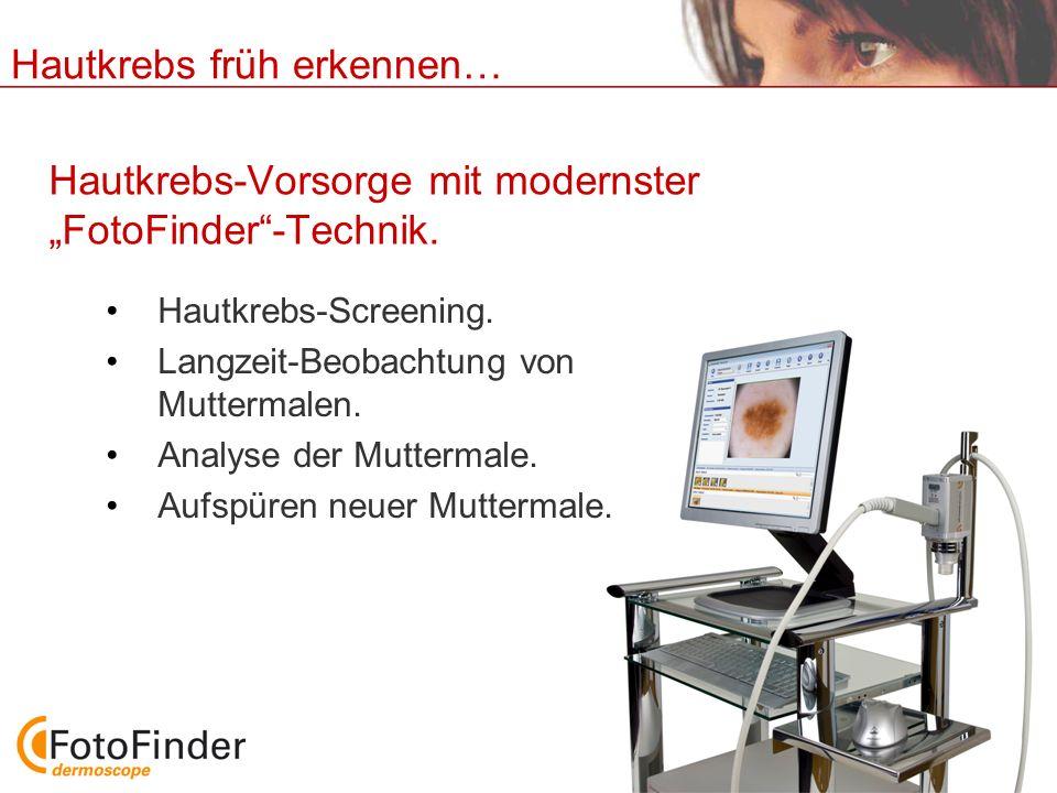 Hautkrebs früh erkennen… Hautkrebs-Vorsorge mit modernster FotoFinder-Technik. Hautkrebs-Screening. Langzeit-Beobachtung von Muttermalen. Analyse der