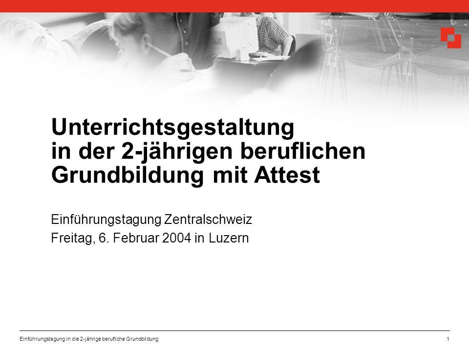 Einführungstagung in die 2-jährige berufliche Grundbildung1 Unterrichtsgestaltung in der 2-jährigen beruflichen Grundbildung mit Attest Einführungstagung Zentralschweiz Freitag, 6.
