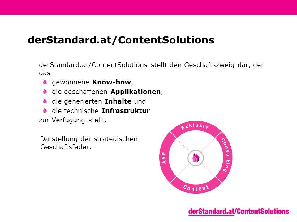 derStandard.at/ContentSolutions derStandard.at/ContentSolutions stellt den Geschäftszweig dar, der das gewonnene Know-how, die geschaffenen Applikationen, die generierten Inhalte und die technische Infrastruktur zur Verfügung stellt.