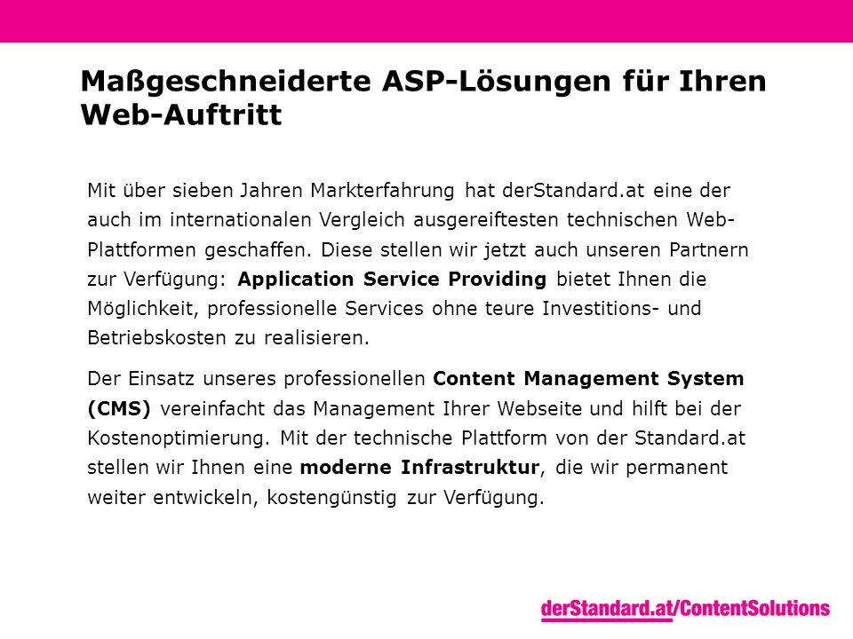 Maßgeschneiderte ASP-Lösungen für Ihren Web-Auftritt Mit über sieben Jahren Markterfahrung hat derStandard.at eine der auch im internationalen Vergleich ausgereiftesten technischen Web- Plattformen geschaffen.