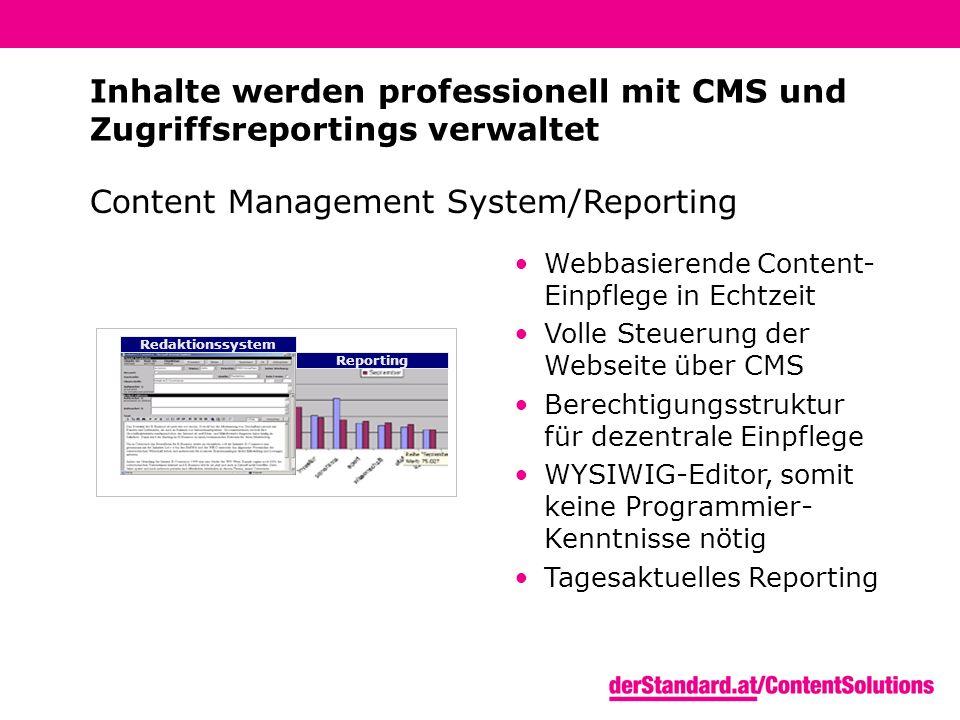 Reporting Redaktionssystem Content Management System/Reporting Webbasierende Content- Einpflege in Echtzeit Volle Steuerung der Webseite über CMS Berechtigungsstruktur für dezentrale Einpflege WYSIWIG-Editor, somit keine Programmier- Kenntnisse nötig Tagesaktuelles Reporting Inhalte werden professionell mit CMS und Zugriffsreportings verwaltet