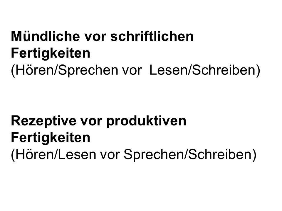 Mündliche vor schriftlichen Fertigkeiten (Hören/Sprechen vor Lesen/Schreiben) Rezeptive vor produktiven Fertigkeiten (Hören/Lesen vor Sprechen/Schreib