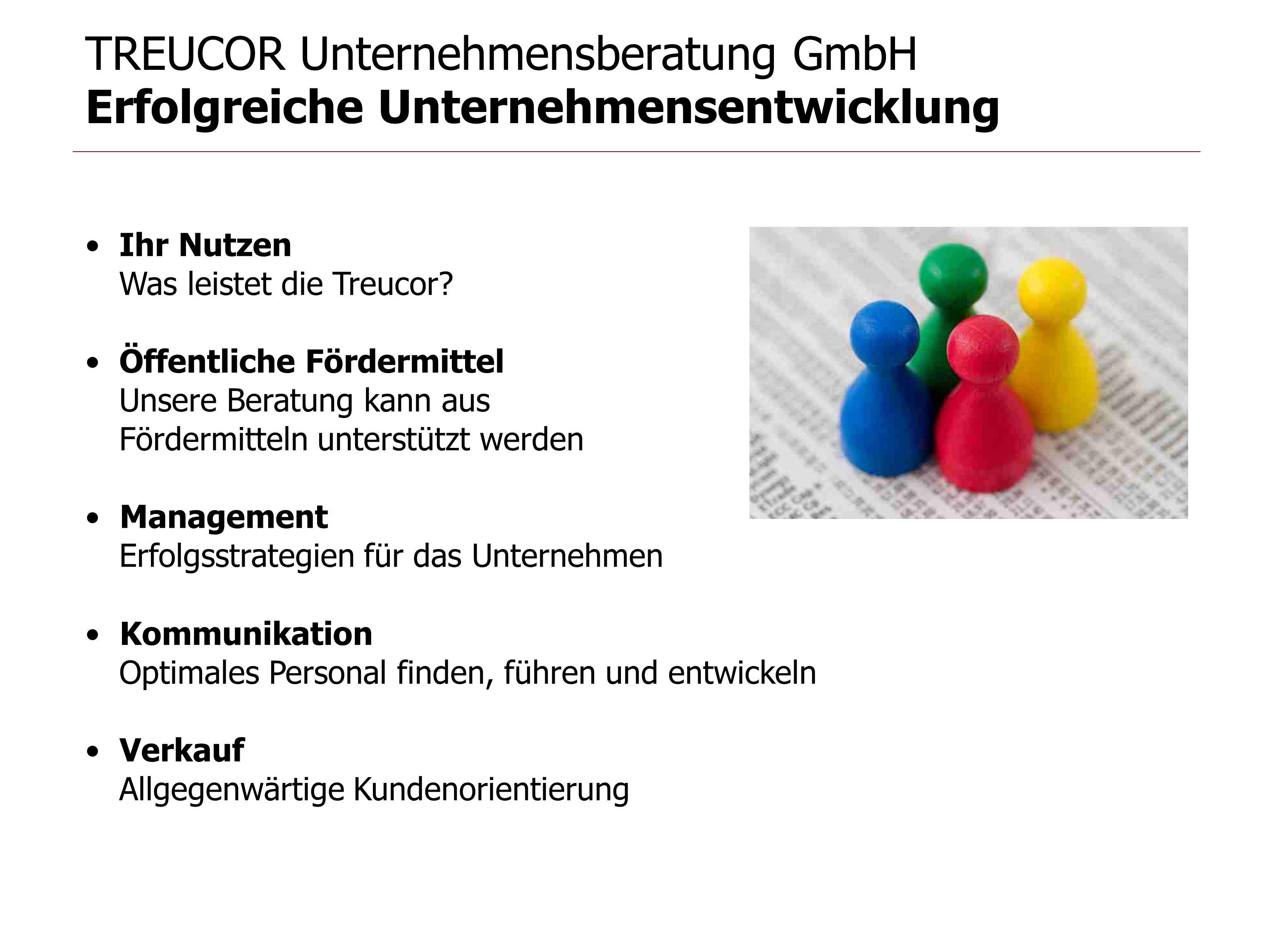 TREUCOR Unternehmensberatung GmbH Erfolgreiche Unternehmensentwicklung Ihr Nutzen Was leistet die Treucor? Öffentliche Fördermittel Unsere Beratung ka