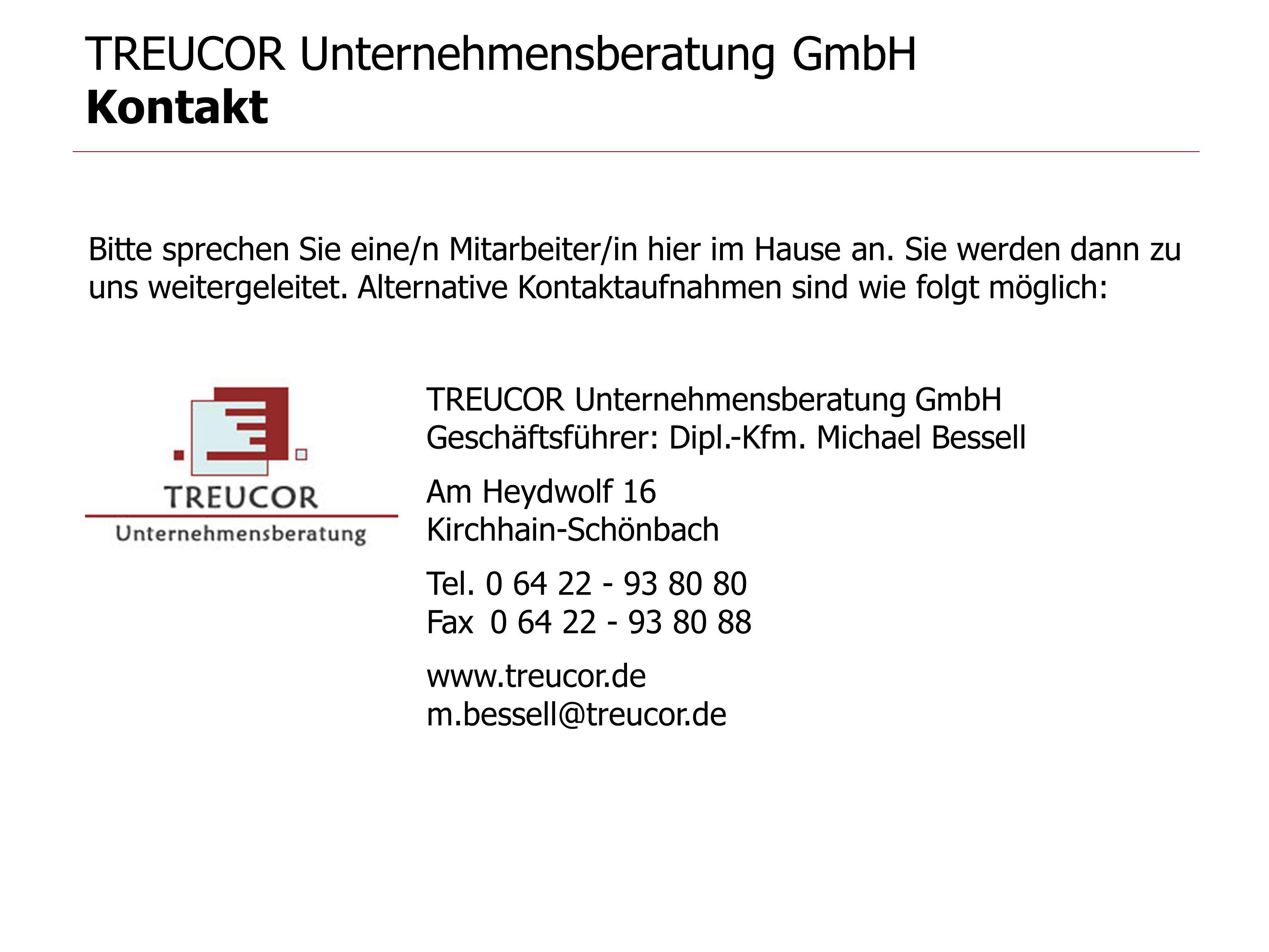 TREUCOR Unternehmensberatung GmbH Kontakt Bitte sprechen Sie eine/n Mitarbeiter/in hier im Hause an. Sie werden dann zu uns weitergeleitet. Alternativ