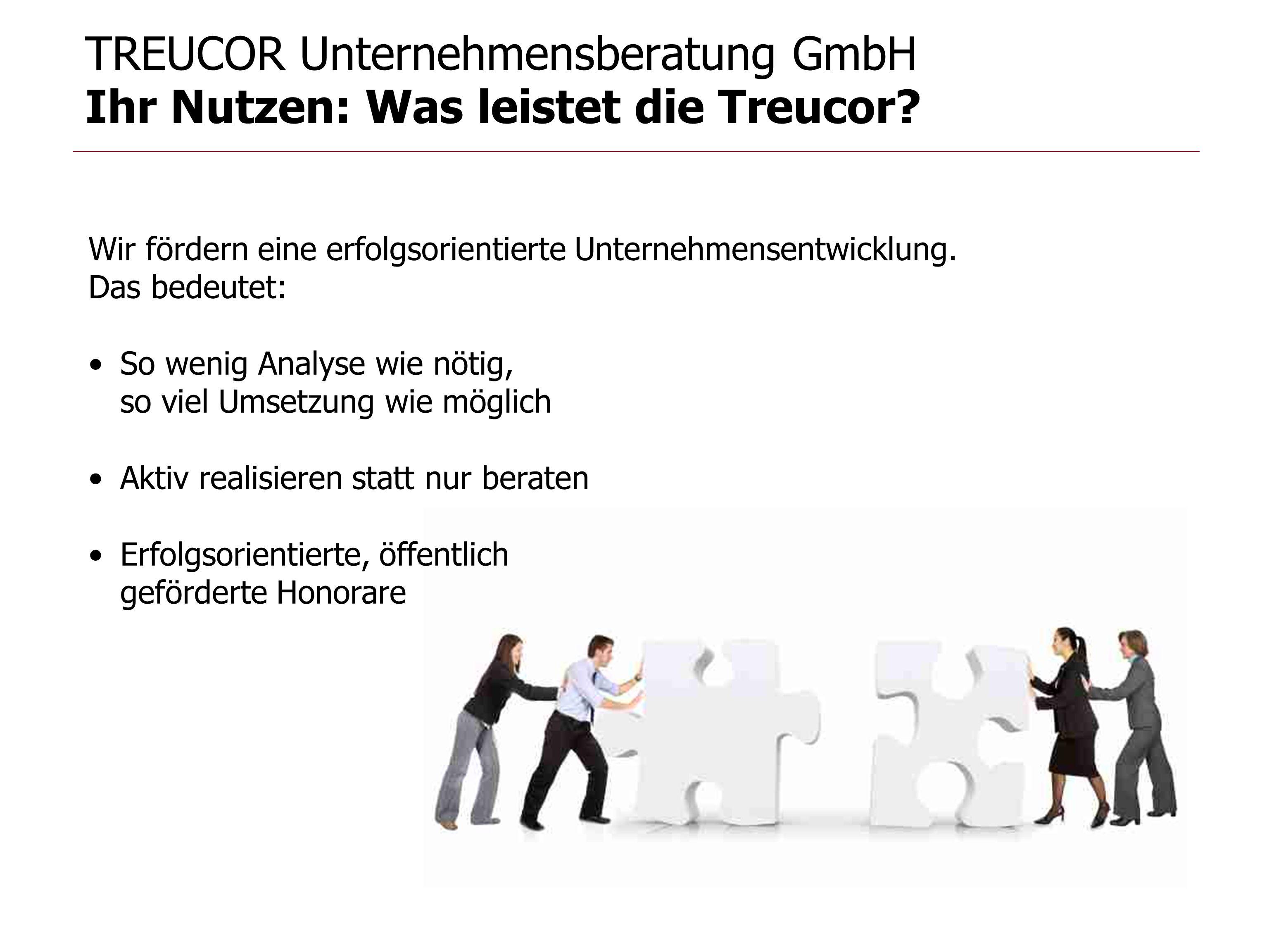 TREUCOR Unternehmensberatung GmbH Ihr Nutzen: Was leistet die Treucor? Wir fördern eine erfolgsorientierte Unternehmensentwicklung. Das bedeutet: So w