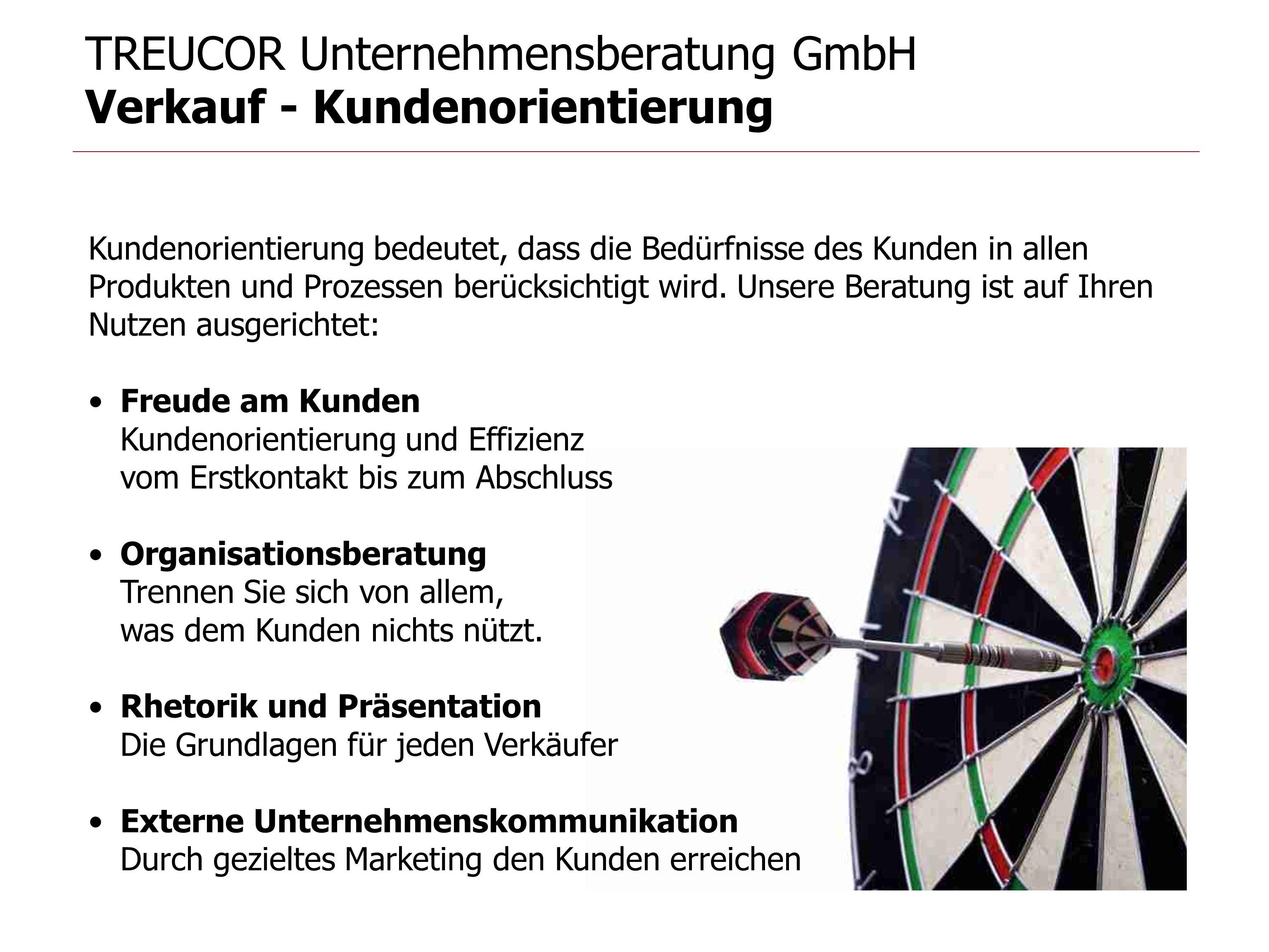TREUCOR Unternehmensberatung GmbH Verkauf - Kundenorientierung Kundenorientierung bedeutet, dass die Bedürfnisse des Kunden in allen Produkten und Pro