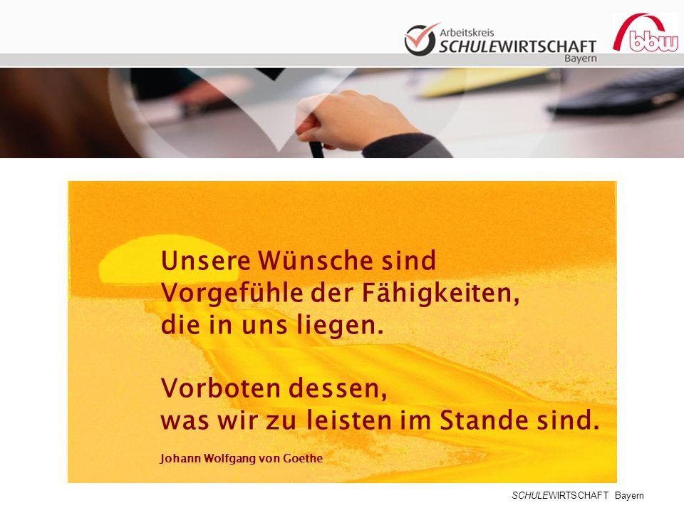 SCHULEWIRTSCHAFT Bayern Unsere Wünsche sind Vorgefühle der Fähigkeiten, die in uns liegen. Vorboten dessen, was wir zu leisten im Stande sind. Johann