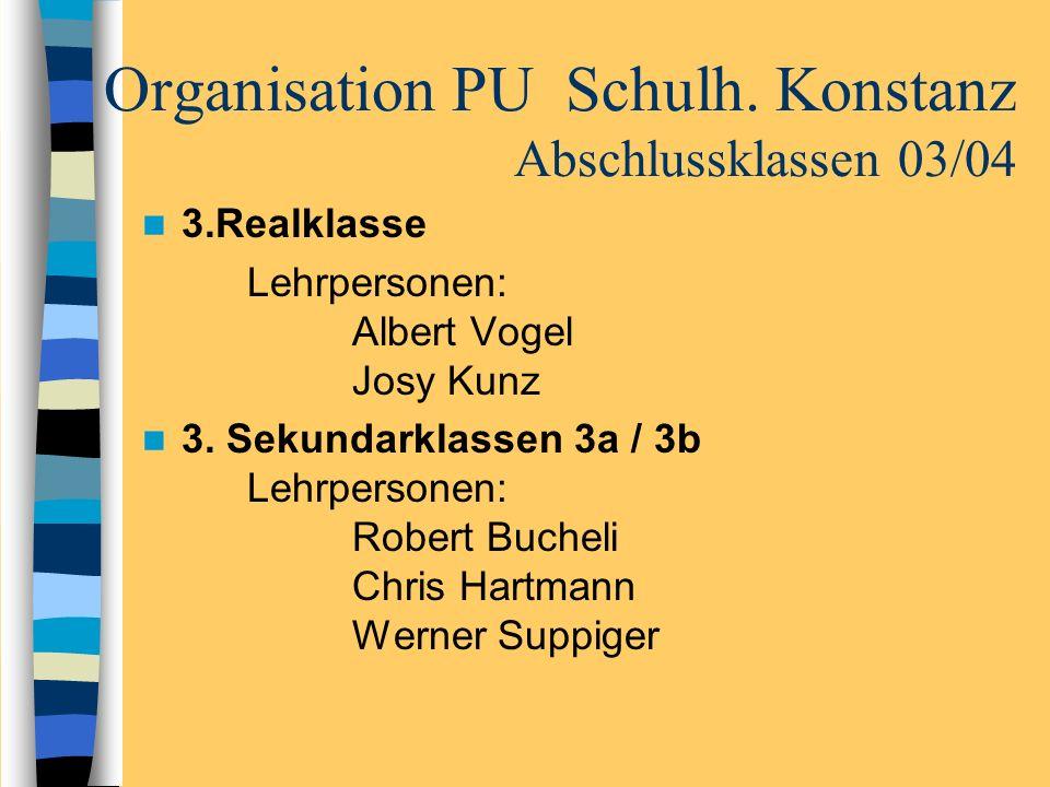Organisation PU Schulh. Konstanz Abschlussklassen 03/04 3.Realklasse Lehrpersonen: Albert Vogel Josy Kunz 3. Sekundarklassen 3a / 3b Lehrpersonen: Rob