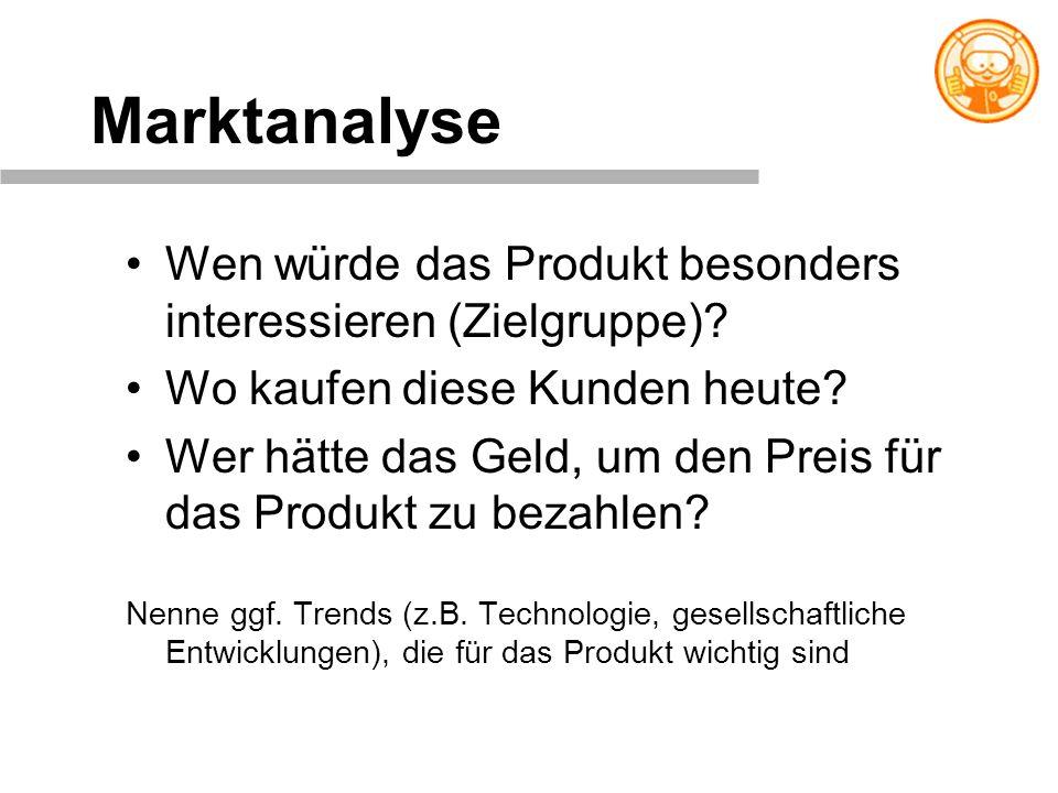 Marktanalyse Wen würde das Produkt besonders interessieren (Zielgruppe)? Wo kaufen diese Kunden heute? Wer hätte das Geld, um den Preis für das Produk