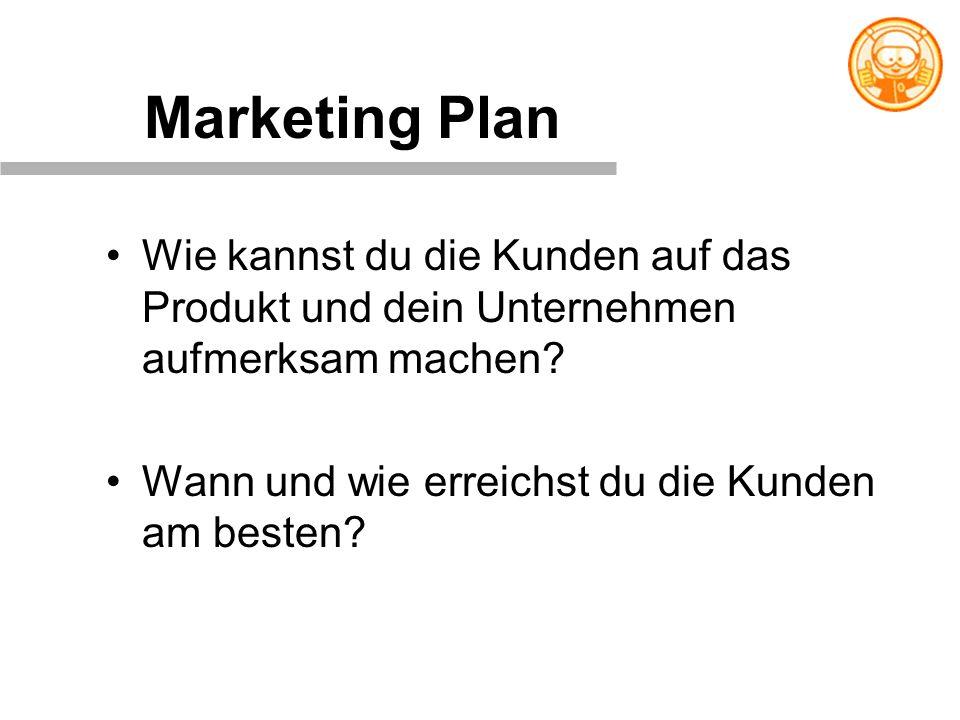 Marketing Plan Wie kannst du die Kunden auf das Produkt und dein Unternehmen aufmerksam machen? Wann und wie erreichst du die Kunden am besten?