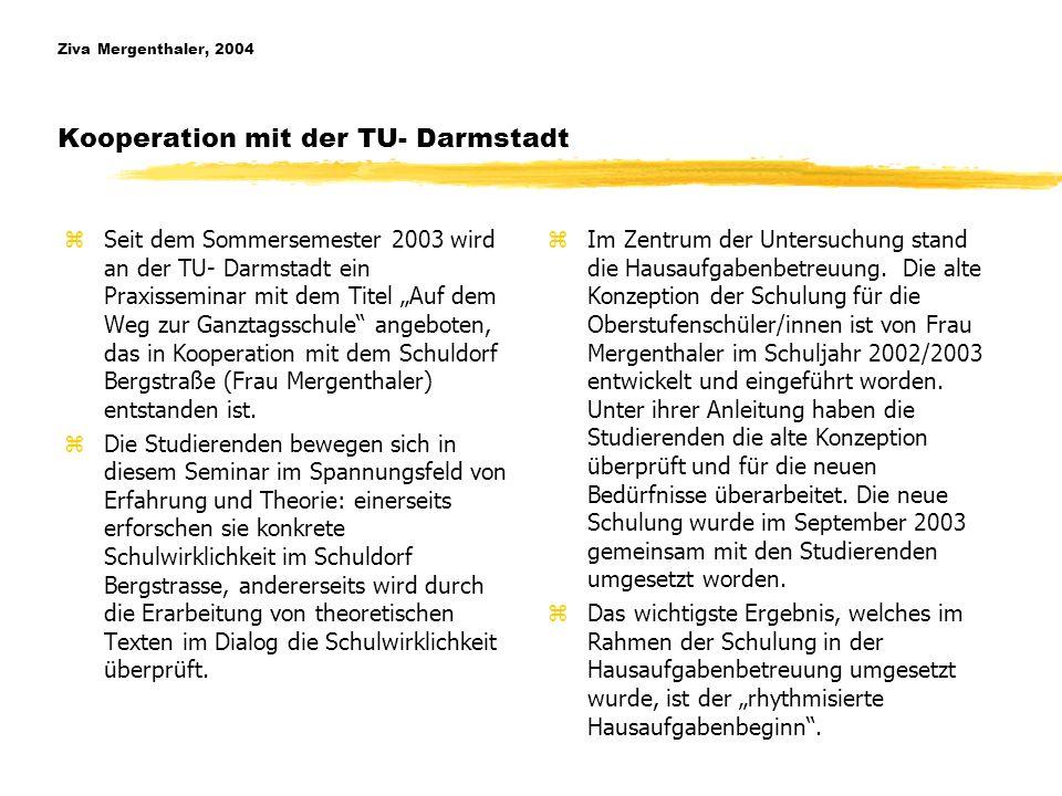Ziva Mergenthaler, 2004 Kooperation mit der TU- Darmstadt zSeit dem Sommersemester 2003 wird an der TU- Darmstadt ein Praxisseminar mit dem Titel Auf dem Weg zur Ganztagsschule angeboten, das in Kooperation mit dem Schuldorf Bergstraße (Frau Mergenthaler) entstanden ist.