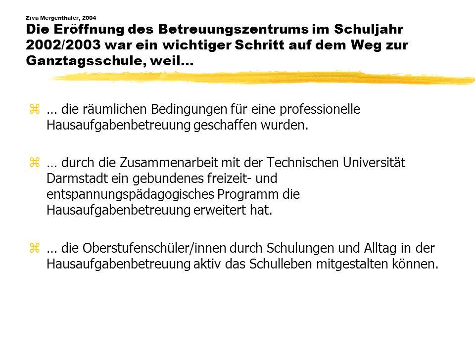 Ziva Mergenthaler, 2004 Die Eröffnung des Betreuungszentrums im Schuljahr 2002/2003 war ein wichtiger Schritt auf dem Weg zur Ganztagsschule, weil… z…