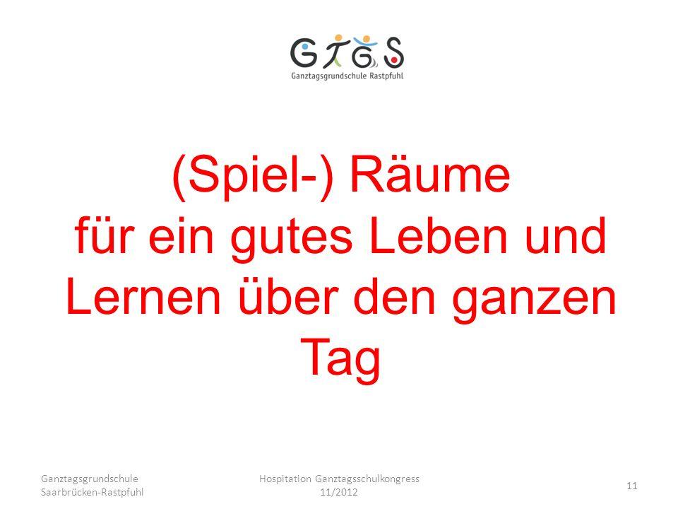 Ganztagsgrundschule Saarbrücken-Rastpfuhl Hospitation Ganztagsschulkongress 11/2012 11 (Spiel-) Räume für ein gutes Leben und Lernen über den ganzen T