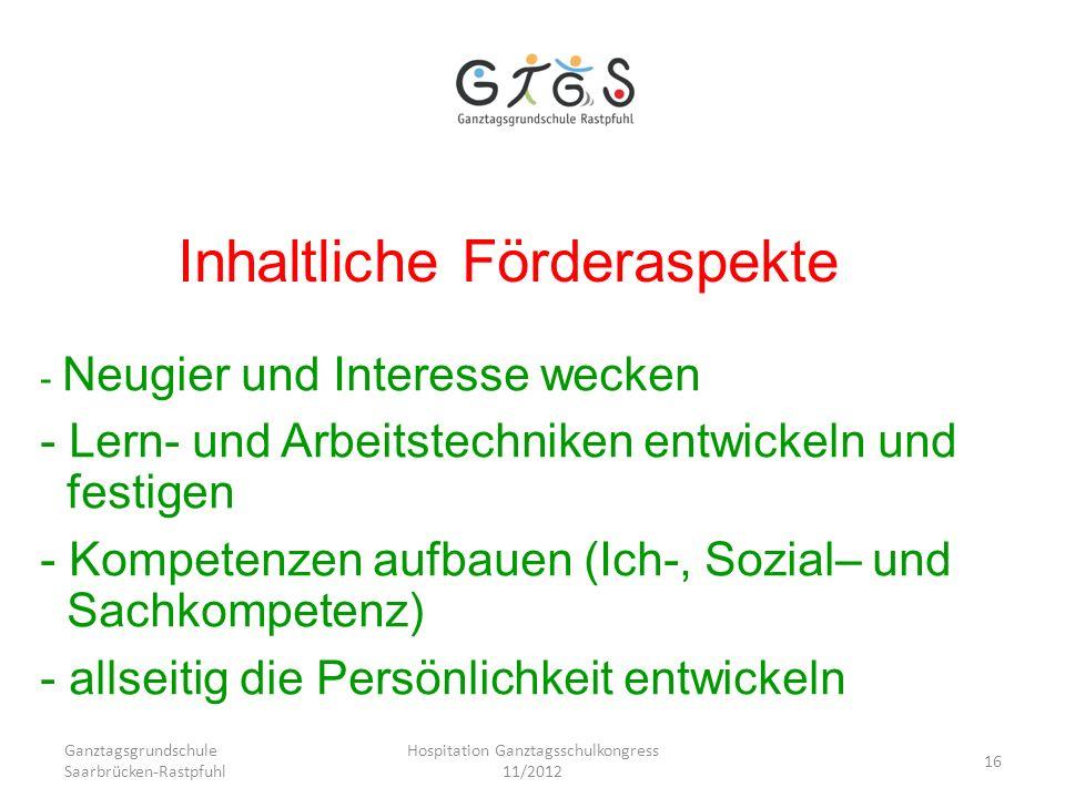Ganztagsgrundschule Saarbrücken-Rastpfuhl Hospitation Ganztagsschulkongress 11/2012 16 Inhaltliche Förderaspekte - Neugier und Interesse wecken - Lern