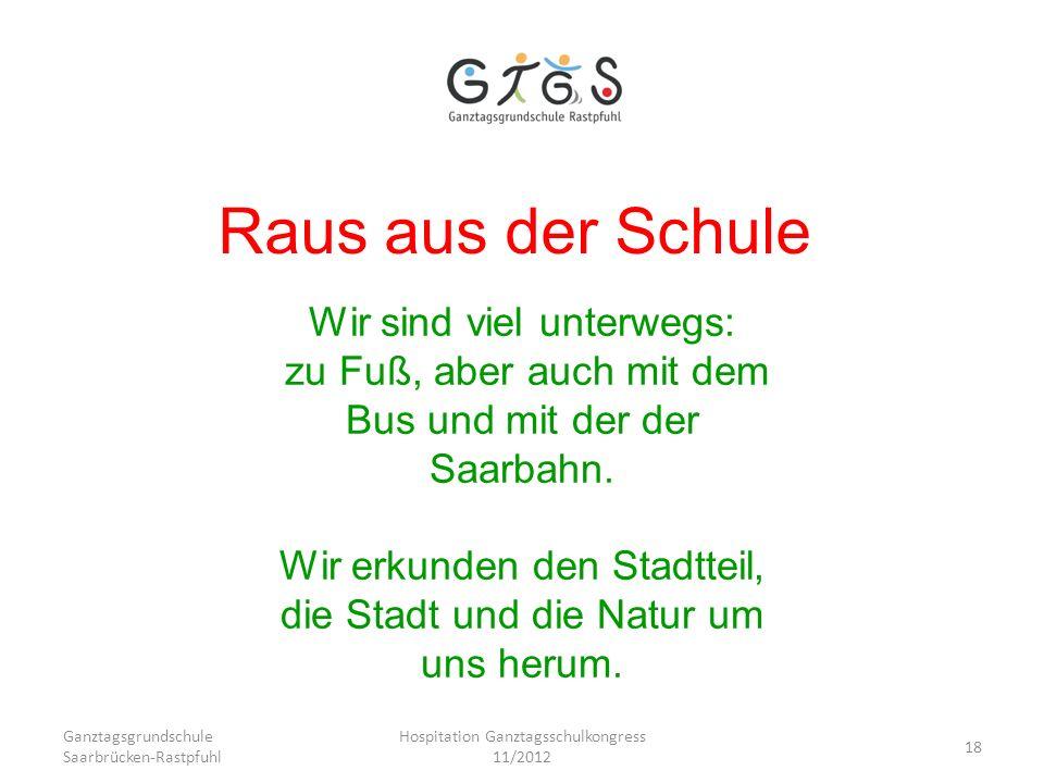 Ganztagsgrundschule Saarbrücken-Rastpfuhl Hospitation Ganztagsschulkongress 11/2012 18 Raus aus der Schule Wir sind viel unterwegs: zu Fuß, aber auch