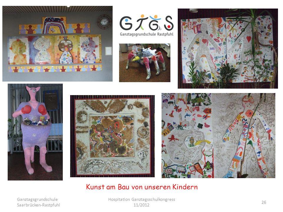 Ganztagsgrundschule Saarbrücken-Rastpfuhl Hospitation Ganztagsschulkongress 11/2012 26 Kunst am Bau von unseren Kindern