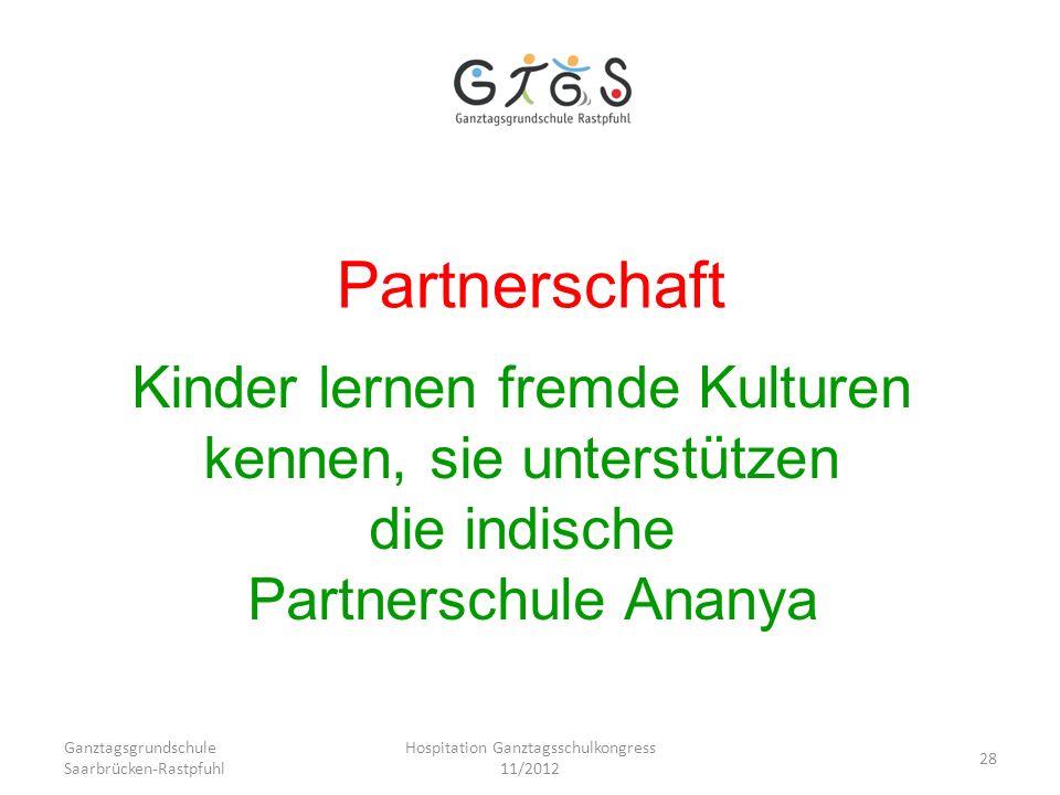 Ganztagsgrundschule Saarbrücken-Rastpfuhl Hospitation Ganztagsschulkongress 11/2012 28 Partnerschaft Kinder lernen fremde Kulturen kennen, sie unterst